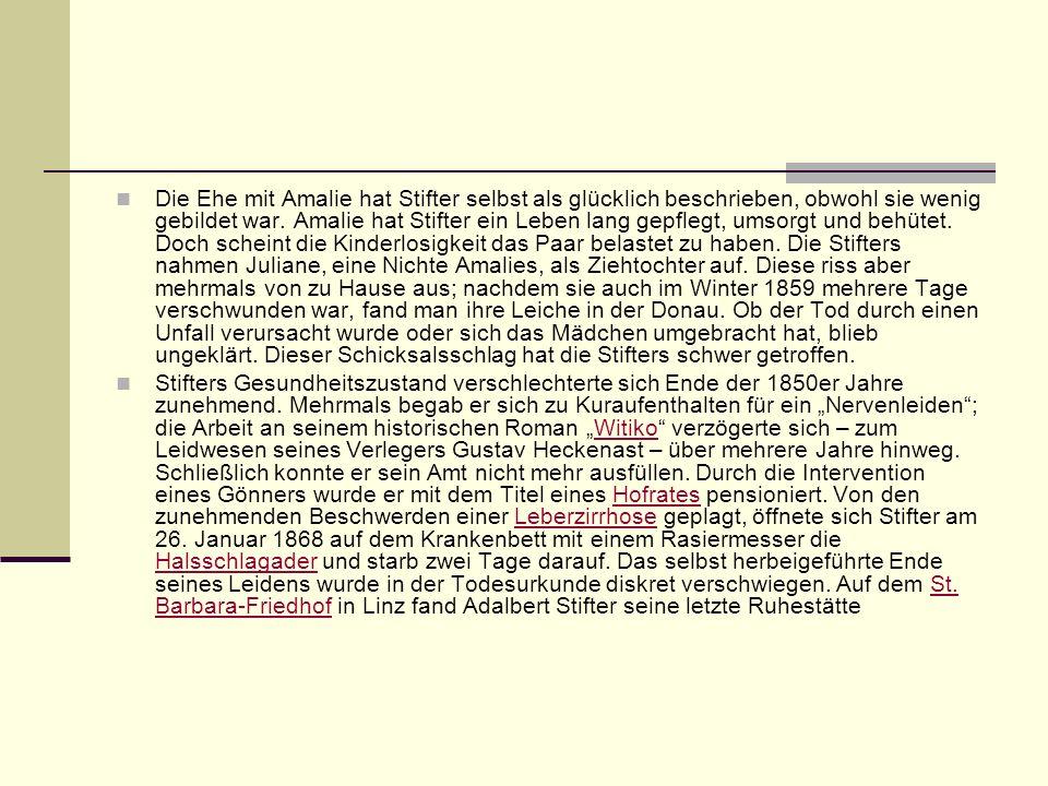 Die Ehe mit Amalie hat Stifter selbst als glücklich beschrieben, obwohl sie wenig gebildet war. Amalie hat Stifter ein Leben lang gepflegt, umsorgt un