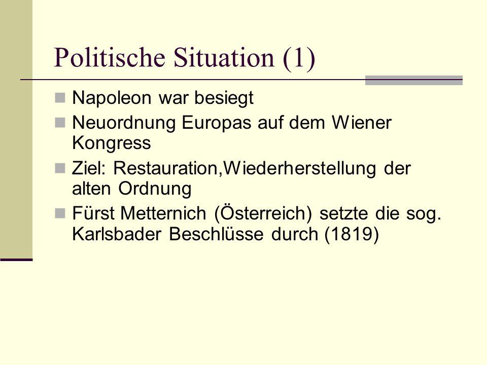 Politische Situation (1) Napoleon war besiegt Neuordnung Europas auf dem Wiener Kongress Ziel: Restauration,Wiederherstellung der alten Ordnung Fürst