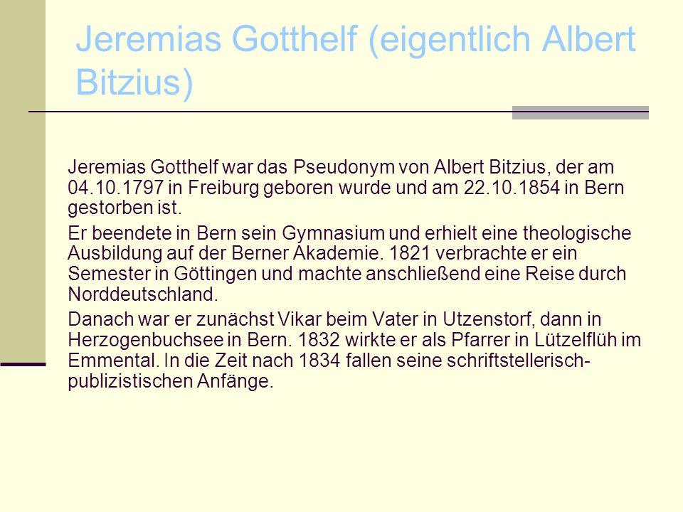 Jeremias Gotthelf (eigentlich Albert Bitzius) Jeremias Gotthelf war das Pseudonym von Albert Bitzius, der am 04.10.1797 in Freiburg geboren wurde und