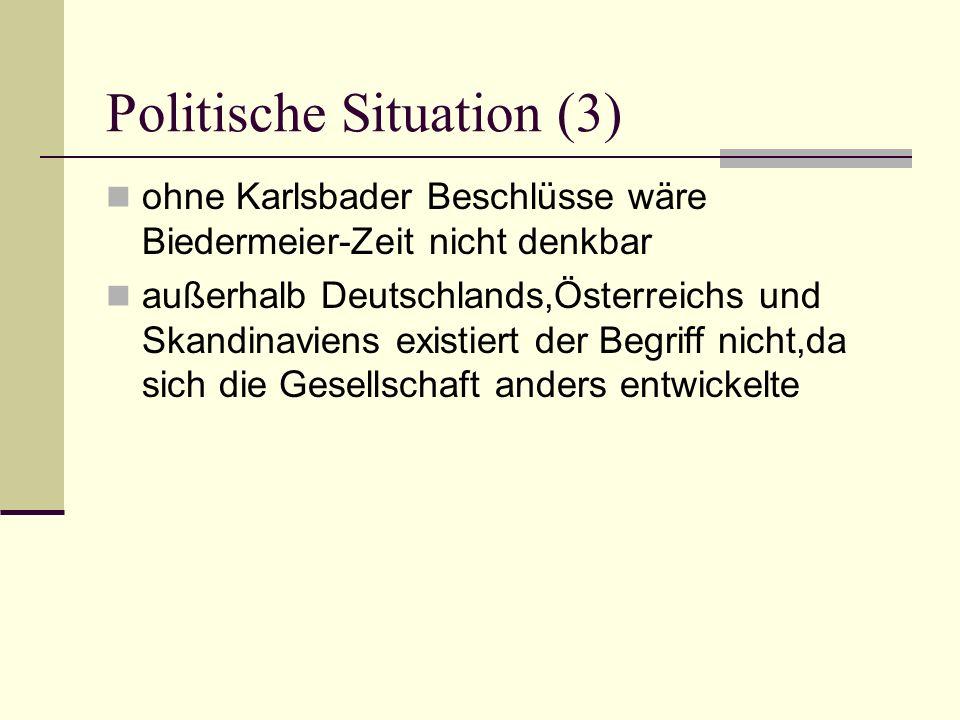 Politische Situation (3) ohne Karlsbader Beschlüsse wäre Biedermeier-Zeit nicht denkbar außerhalb Deutschlands,Österreichs und Skandinaviens existiert