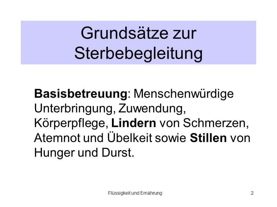 Flüssigkeit und Ernährung2 Grundsätze zur Sterbebegleitung Basisbetreuung: Menschenwürdige Unterbringung, Zuwendung, Körperpflege, Lindern von Schmerzen, Atemnot und Übelkeit sowie Stillen von Hunger und Durst.