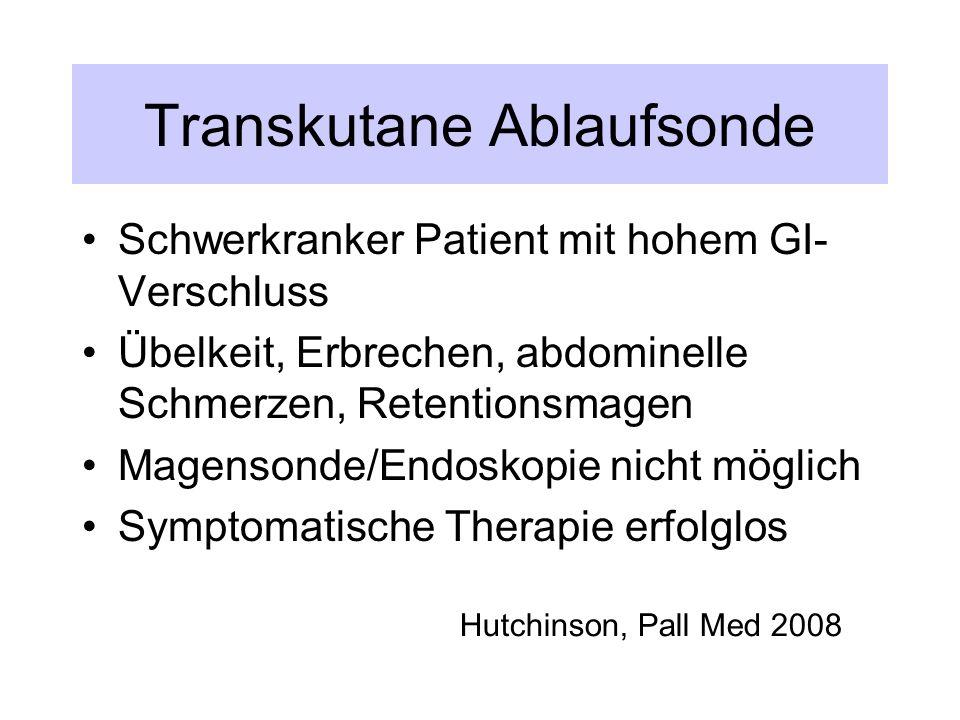 Transkutane Ablaufsonde Schwerkranker Patient mit hohem GI- Verschluss Übelkeit, Erbrechen, abdominelle Schmerzen, Retentionsmagen Magensonde/Endoskopie nicht möglich Symptomatische Therapie erfolglos Hutchinson, Pall Med 2008
