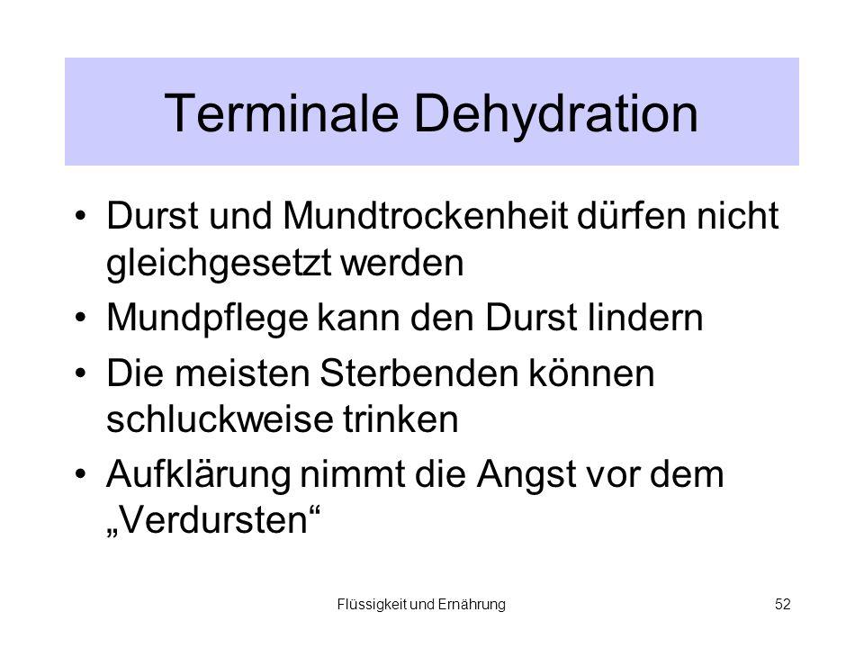 Flüssigkeit und Ernährung52 Terminale Dehydration Durst und Mundtrockenheit dürfen nicht gleichgesetzt werden Mundpflege kann den Durst lindern Die meisten Sterbenden können schluckweise trinken Aufklärung nimmt die Angst vor dem Verdursten