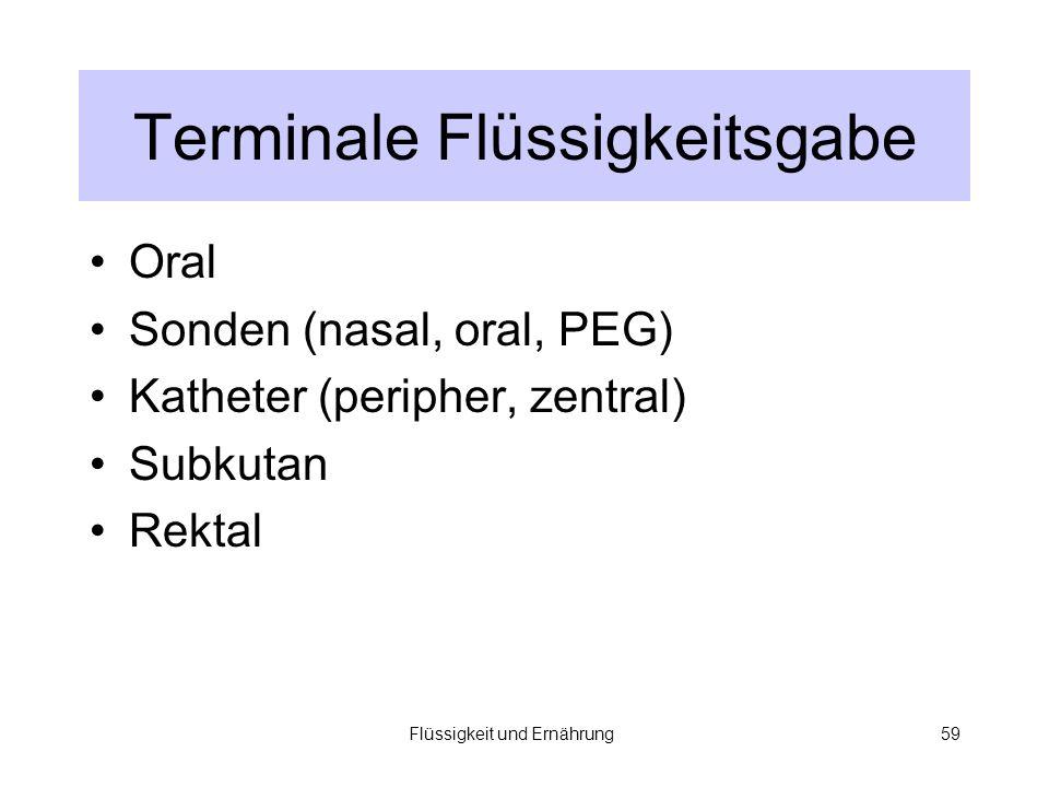 Flüssigkeit und Ernährung59 Terminale Flüssigkeitsgabe Oral Sonden (nasal, oral, PEG) Katheter (peripher, zentral) Subkutan Rektal