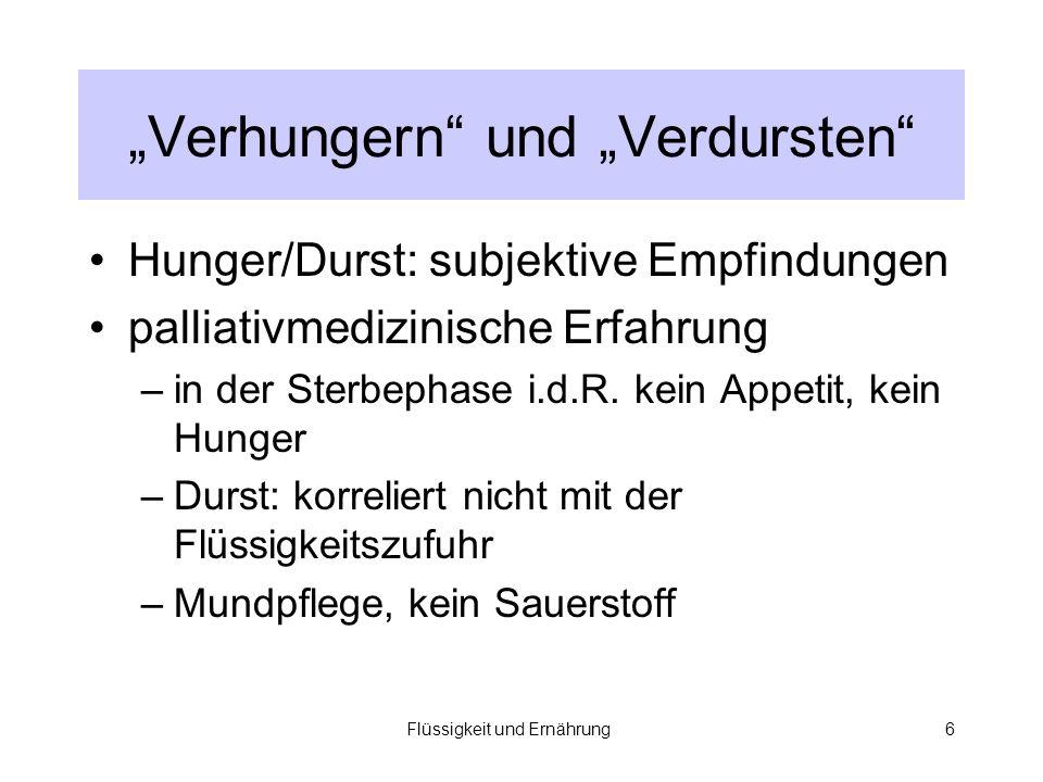 Flüssigkeit und Ernährung6 Verhungern und Verdursten Hunger/Durst: subjektive Empfindungen palliativmedizinische Erfahrung –in der Sterbephase i.d.R.