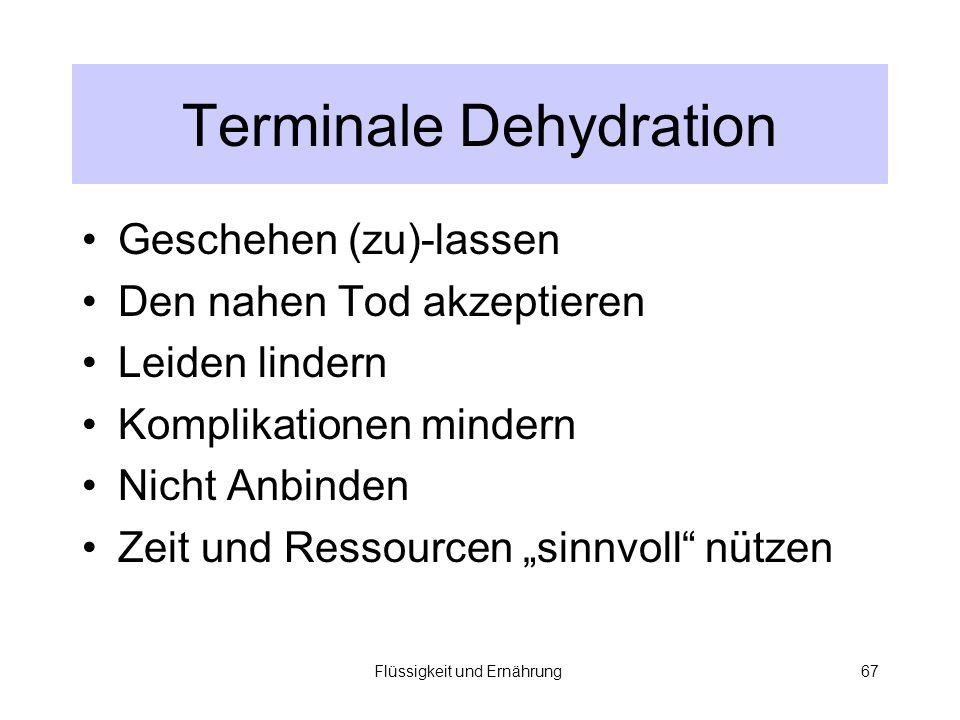 Flüssigkeit und Ernährung67 Terminale Dehydration Geschehen (zu)-lassen Den nahen Tod akzeptieren Leiden lindern Komplikationen mindern Nicht Anbinden Zeit und Ressourcen sinnvoll nützen