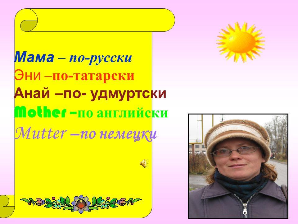 ЬфьЬфь Мама – по-русски Эни –по-татарски Анай –по- удмуртски Mother – по английски Mutter –по немецки