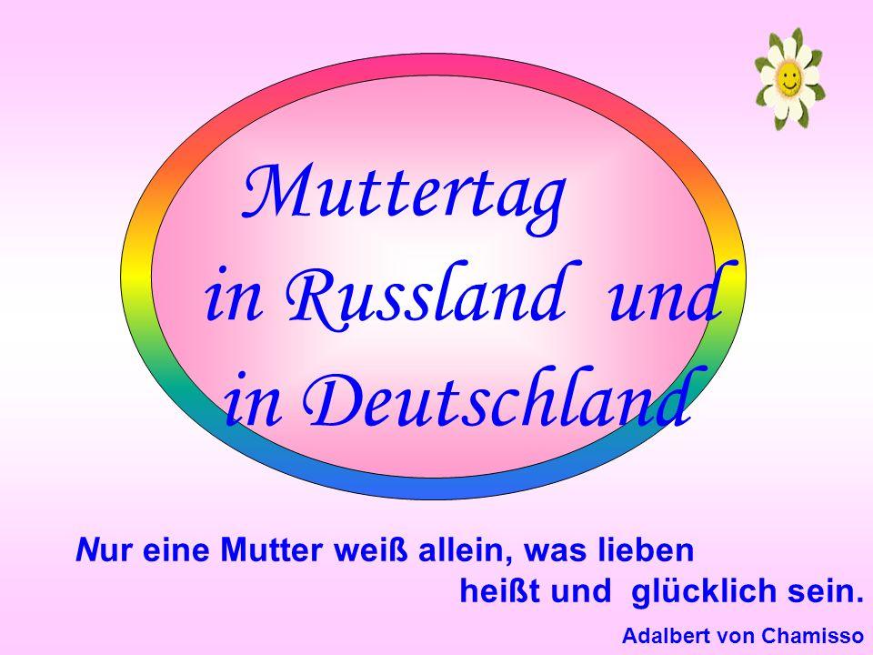 Muttertag in Russland und in Deutschland Nur eine Mutter weiß allein, was lieben heißt und glücklich sein.