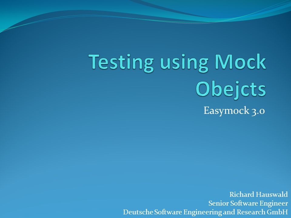 Easymock 3.0 Richard Hauswald Senior Software Engineer Deutsche Software Engineering and Research GmbH