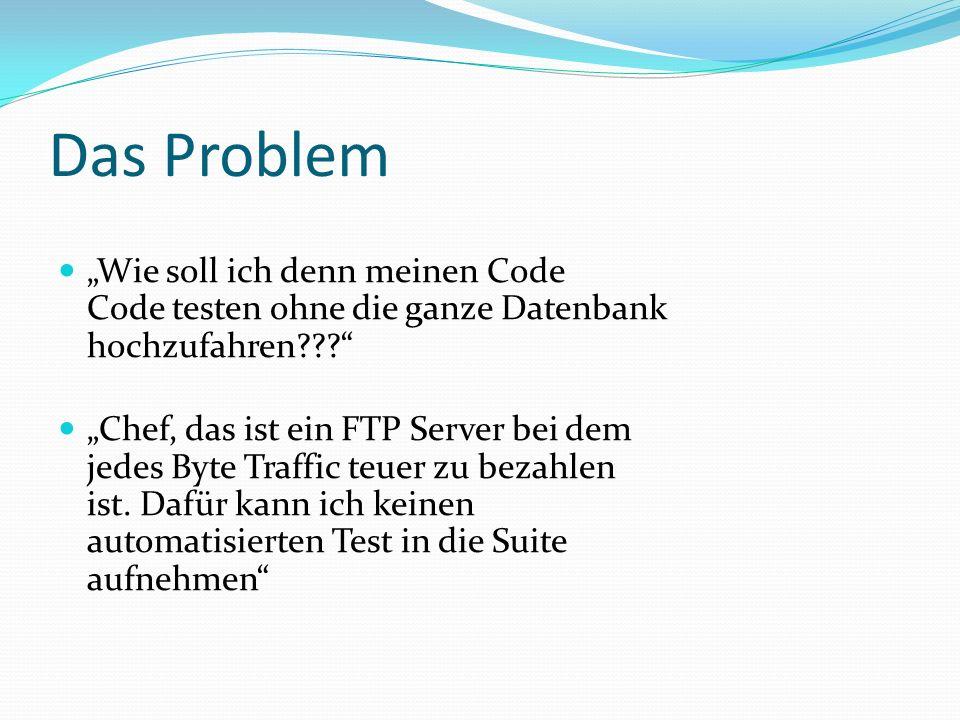 Das Problem Wie soll ich denn meinen Code Code testen ohne die ganze Datenbank hochzufahren??? Chef, das ist ein FTP Server bei dem jedes Byte Traffic