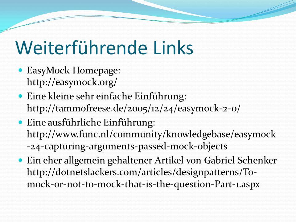 Weiterführende Links EasyMock Homepage: http://easymock.org/ Eine kleine sehr einfache Einführung: http://tammofreese.de/2005/12/24/easymock-2-0/ Eine