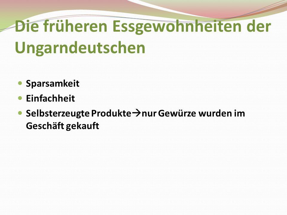 Die früheren Essgewohnheiten der Ungarndeutschen Sparsamkeit Einfachheit Selbsterzeugte Produkte nur Gewürze wurden im Geschäft gekauft