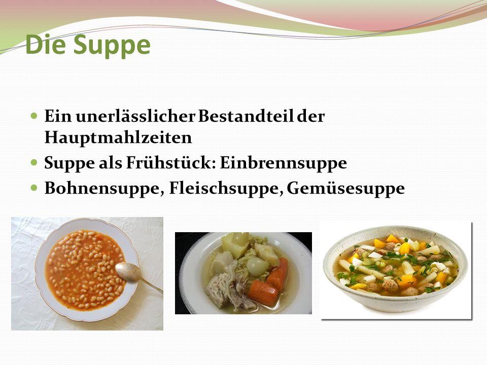 Die Suppe Ein unerlässlicher Bestandteil der Hauptmahlzeiten Suppe als Frühstück: Einbrennsuppe Bohnensuppe, Fleischsuppe, Gemüsesuppe