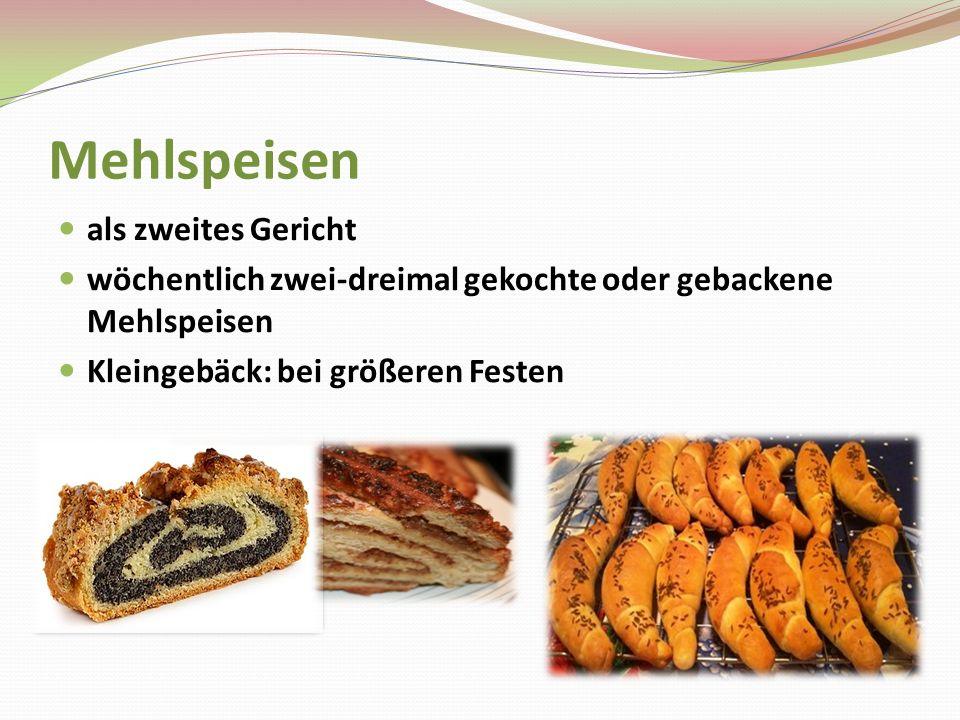 Mehlspeisen als zweites Gericht wöchentlich zwei-dreimal gekochte oder gebackene Mehlspeisen Kleingebäck: bei größeren Festen