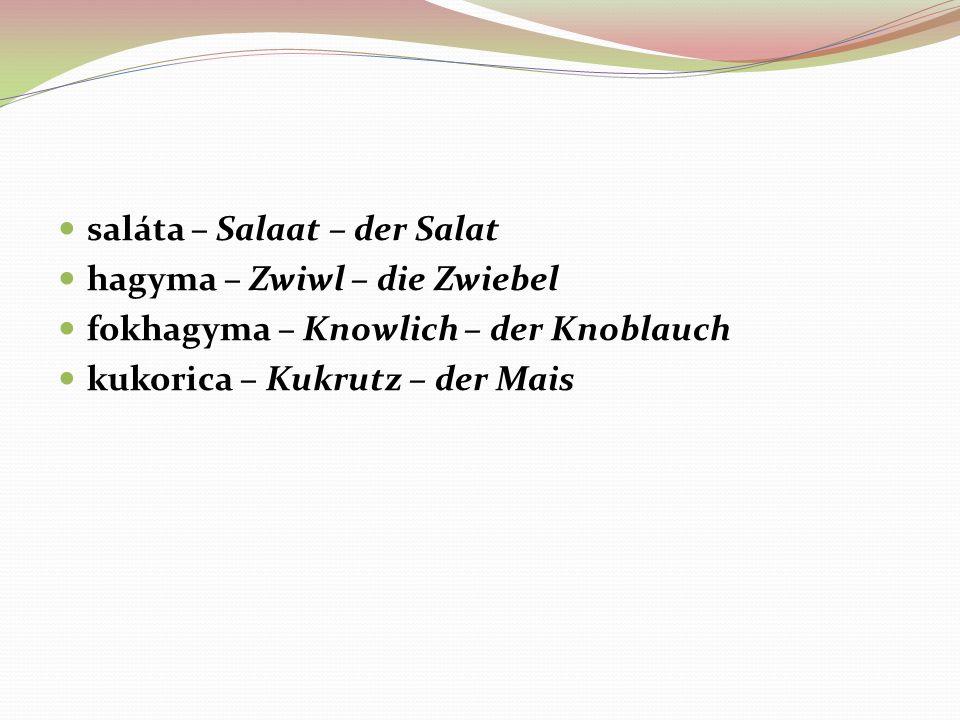 saláta – Salaat – der Salat hagyma – Zwiwl – die Zwiebel fokhagyma – Knowlich – der Knoblauch kukorica – Kukrutz – der Mais