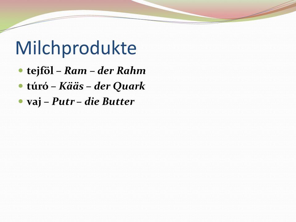 Milchprodukte tejföl – Ram – der Rahm túró – Kääs – der Quark vaj – Putr – die Butter