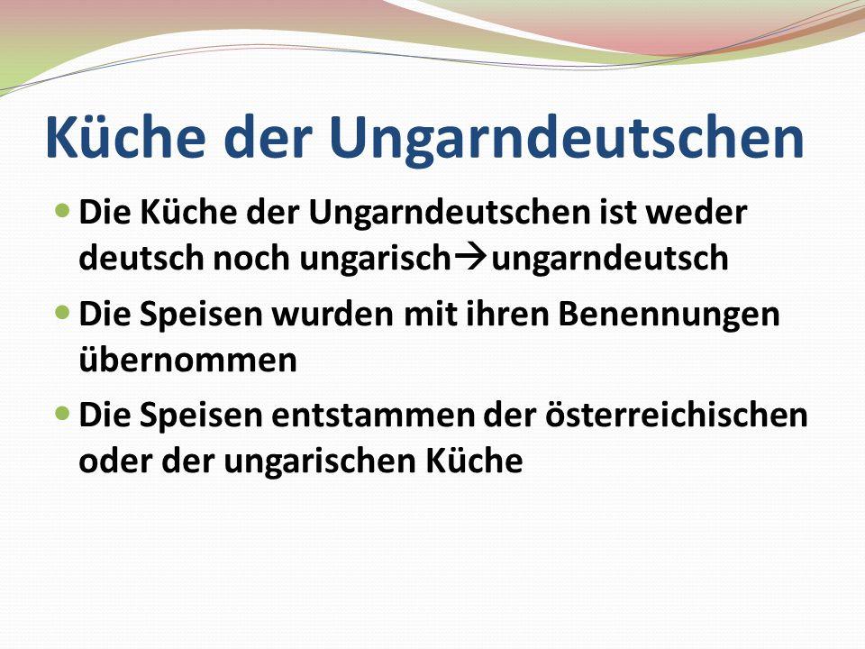 Küche der Ungarndeutschen Die Küche der Ungarndeutschen ist weder deutsch noch ungarisch ungarndeutsch Die Speisen wurden mit ihren Benennungen überno