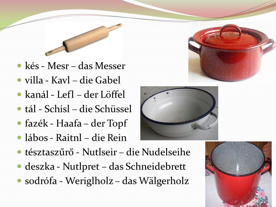 kés - Mesr – das Messer villa - Kavl – die Gabel kanál - Lefl – der Löffel tál - Schisl – die Schüssel fazék - Haafa – der Topf lábos - Raitnl – die R