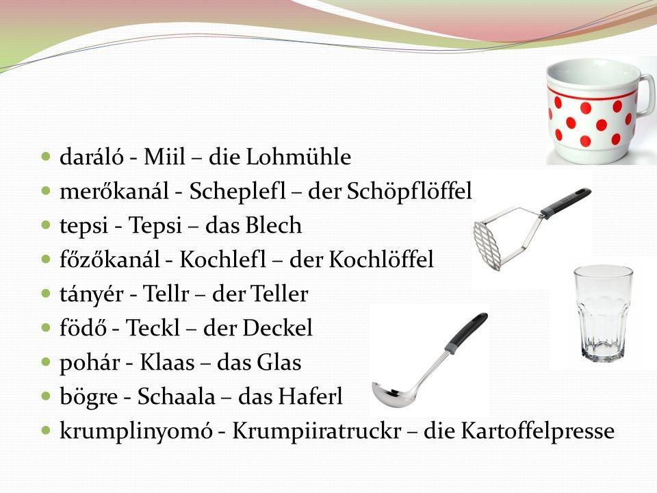 daráló - Miil – die Lohmühle merőkanál - Scheplefl – der Schöpflöffel tepsi - Tepsi – das Blech főzőkanál - Kochlefl – der Kochlöffel tányér - Tellr –