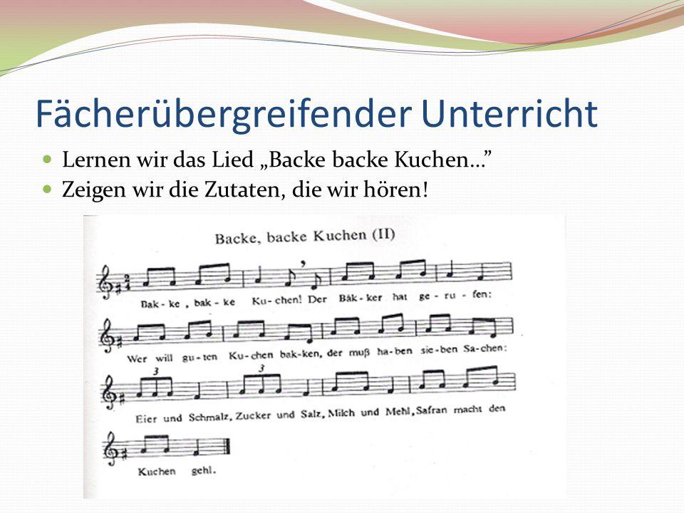 Fächerübergreifender Unterricht Lernen wir das Lied Backe backe Kuchen… Zeigen wir die Zutaten, die wir hören!