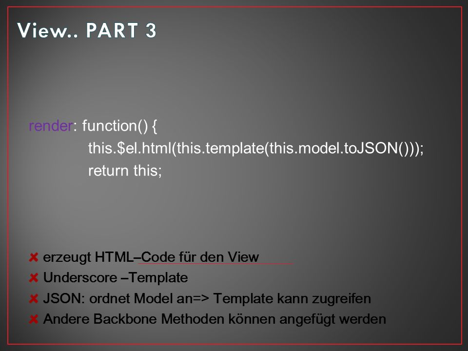 render: function() { this.$el.html(this.template(this.model.toJSON())); return this; erzeugt HTML–Code für den View Underscore –Template JSON: ordnet Model an=> Template kann zugreifen Andere Backbone Methoden können angefügt werden