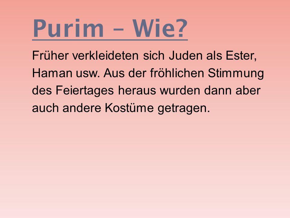 Purim – Wie? Früher verkleideten sich Juden als Ester, Haman usw. Aus der fröhlichen Stimmung des Feiertages heraus wurden dann aber auch andere Kostü