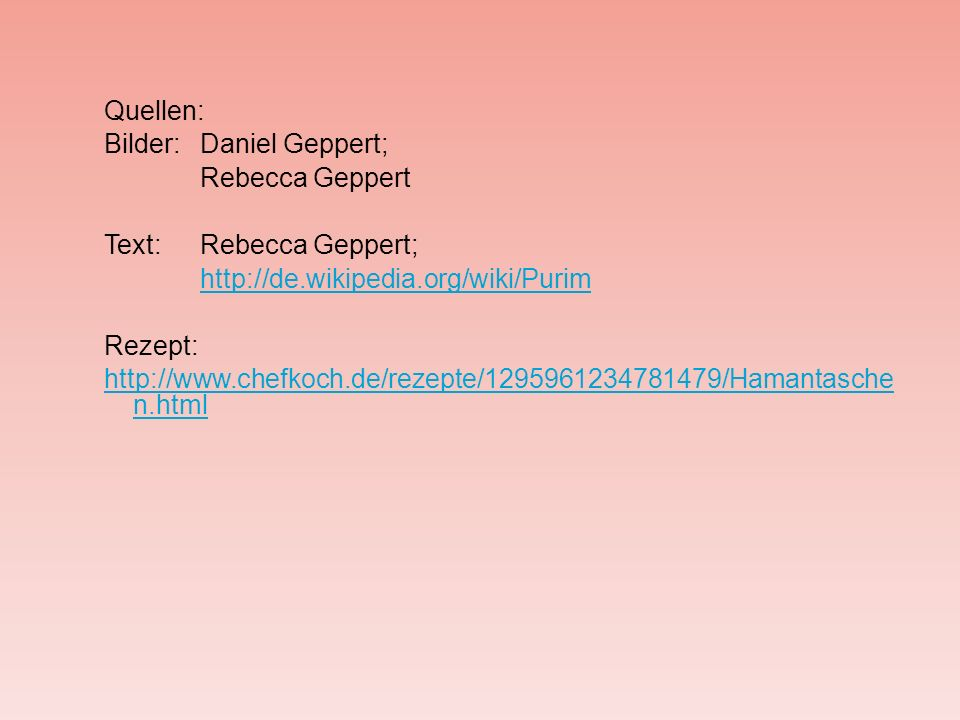 Quellen: Bilder:Daniel Geppert; Rebecca Geppert Text:Rebecca Geppert; http://de.wikipedia.org/wiki/Purim Rezept: http://www.chefkoch.de/rezepte/129596