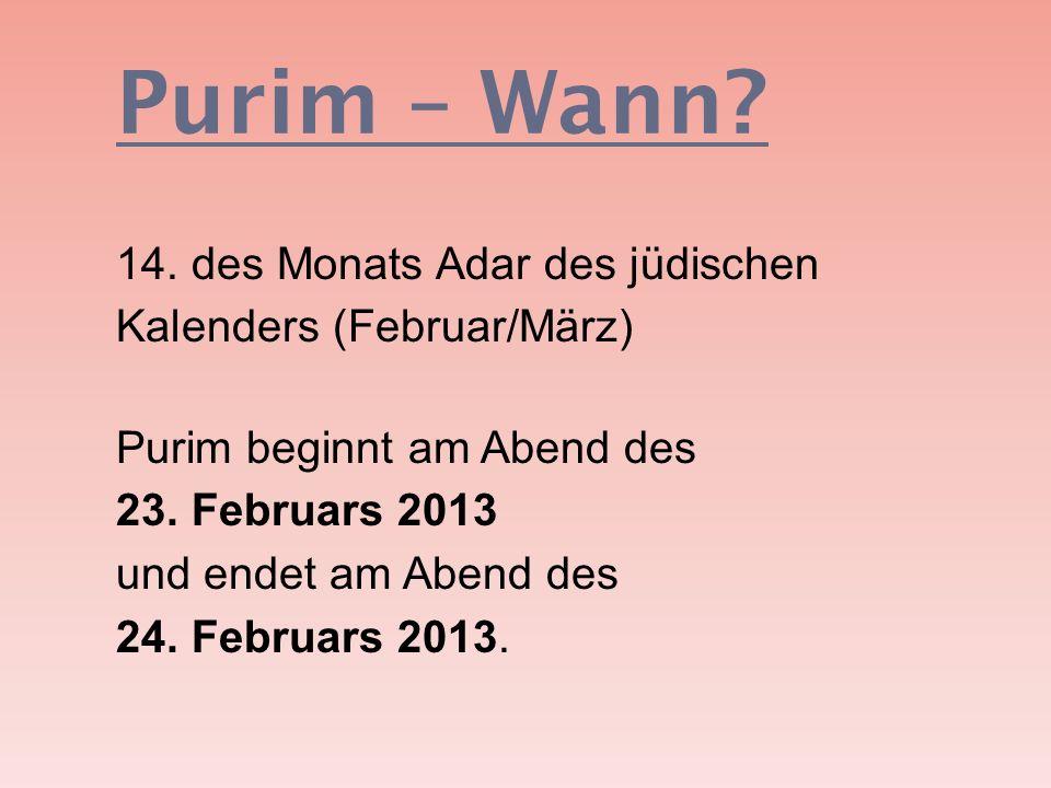 Purim – Wann? 14. des Monats Adar des jüdischen Kalenders (Februar/März) Purim beginnt am Abend des 23. Februars 2013 und endet am Abend des 24. Febru
