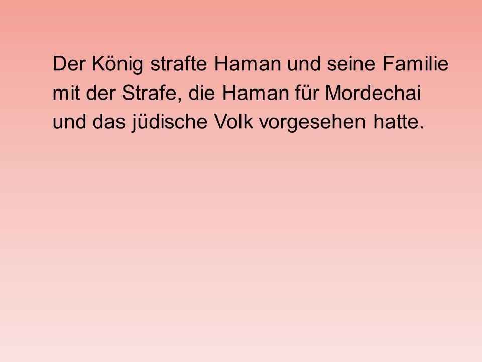 Der König strafte Haman und seine Familie mit der Strafe, die Haman für Mordechai und das jüdische Volk vorgesehen hatte.