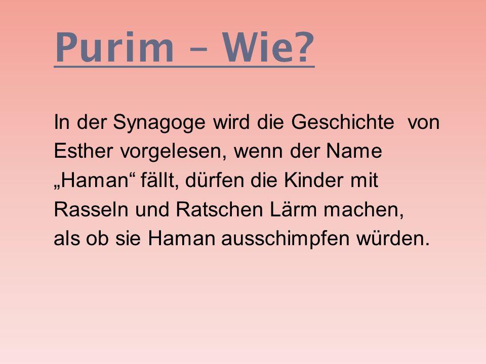 Purim – Wie? In der Synagoge wird die Geschichte von Esther vorgelesen, wenn der Name Haman fällt, dürfen die Kinder mit Rasseln und Ratschen Lärm mac