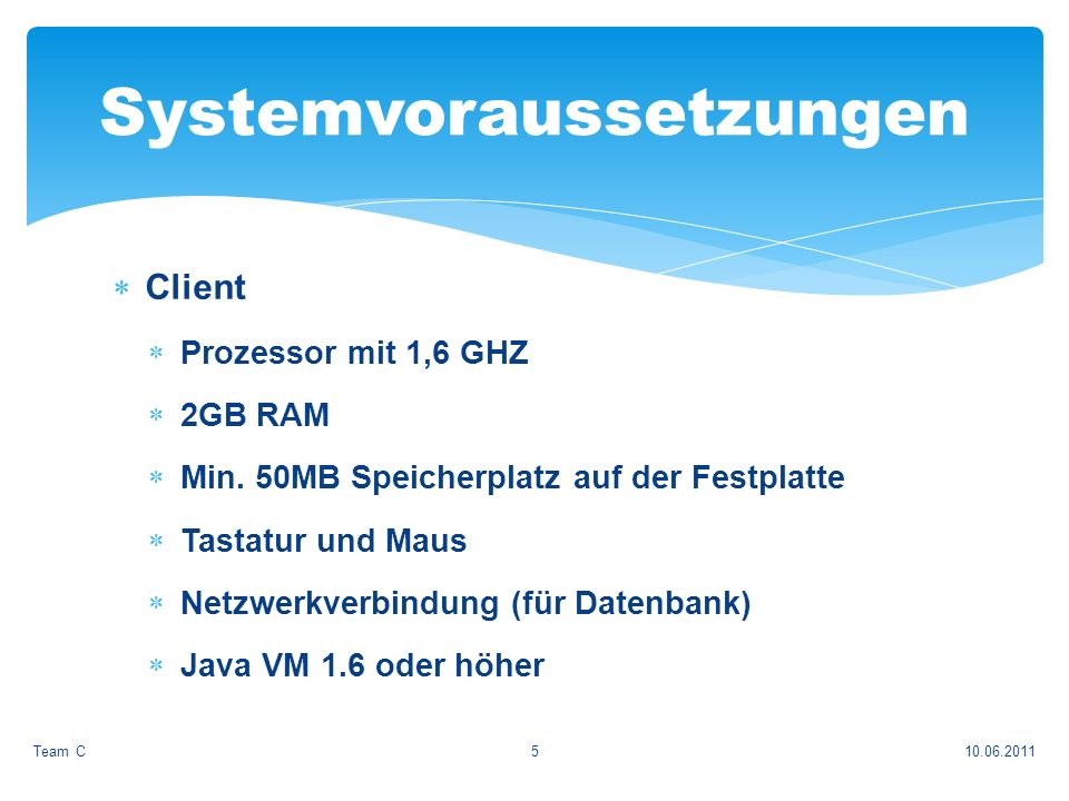 Webserver Apache Tomcat 7.0 JRE 1.6 oder höher Linux (X Window System needs to be enabled), Windows Server 2003, Windows Server 2008 10.06.2011Team C6 Systemvoraussetzungen