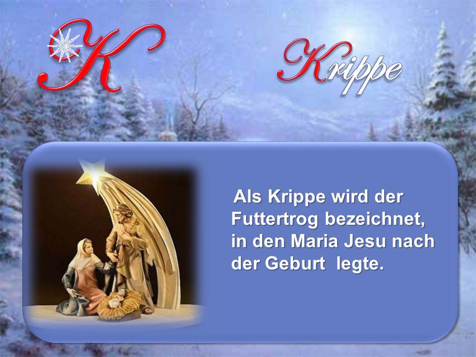 Als Krippe wird der Futtertrog bezeichnet, in den Maria Jesu nach der Geburt legte.