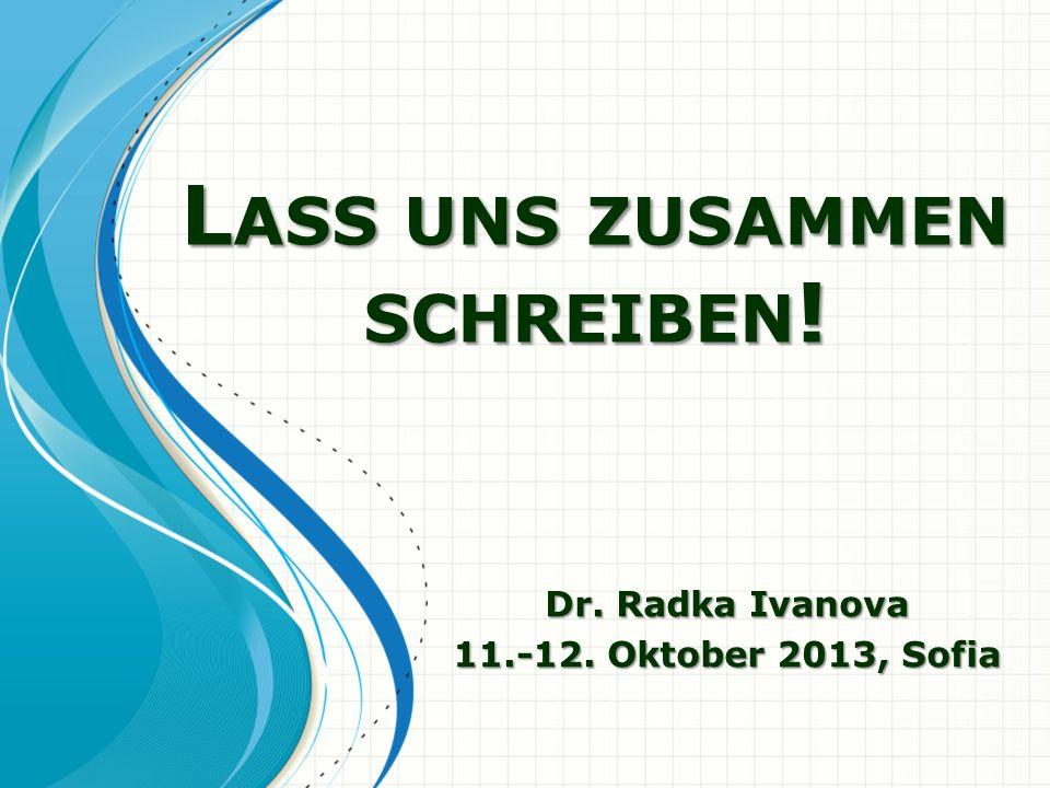 L ASS UNS ZUSAMMEN SCHREIBEN ! L ASS UNS ZUSAMMEN SCHREIBEN ! Dr. Radka Ivanova 11.-12. Oktober 2013, Sofia