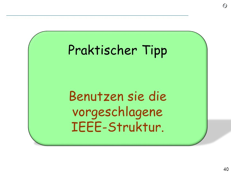 39 IEEE Standard Vorgeschlagene Struktur des Dokuments: 1. Introduction 1.1 Purpose 1.2 Scope 1.3 Definitions, acronyms, and abbreviations Glossar! 1.