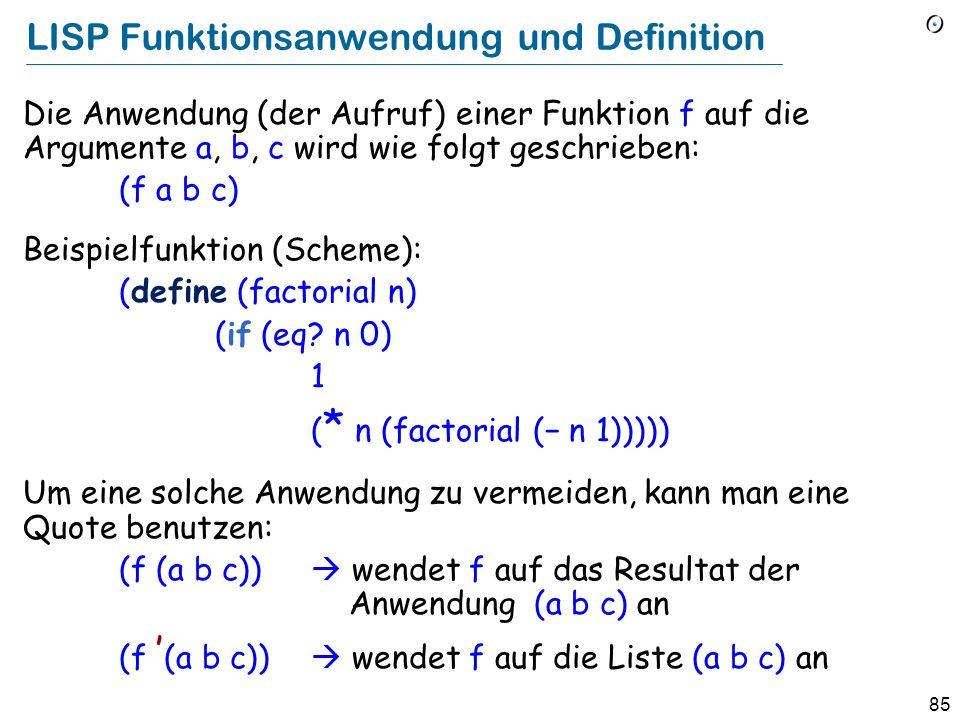 84 LISP lists Eine Liste hat die Form (x1 x2...), wobei jedes x i entweder ein Atom (Zahl, Bezeichner, etc.), oder (rekursiv) wieder eine Liste ist. B