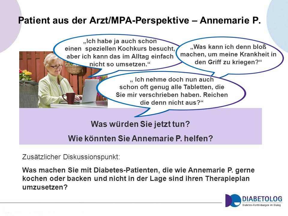 Was würden Sie jetzt tun? Wie könnten Sie Annemarie P. helfen? Patient aus der Arzt/MPA-Perspektive – Annemarie P. Ich habe ja auch schon einen spezie