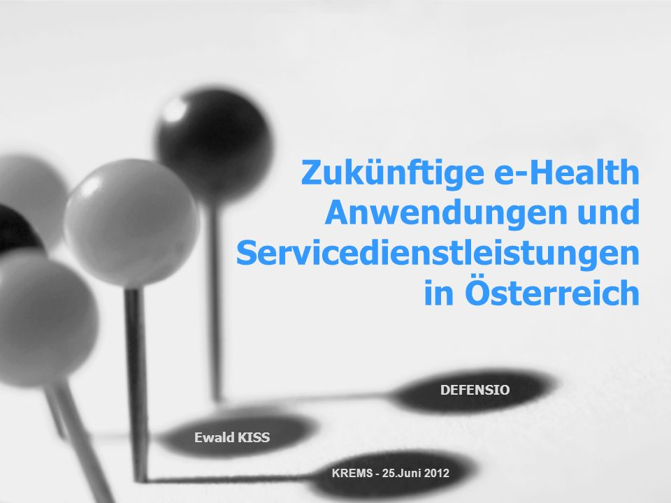 Zukünftige e-Health Anwendungen und Servicedienstleistungen in Österreich Ewald KISS DEFENSIO KREMS - 25.Juni 2012