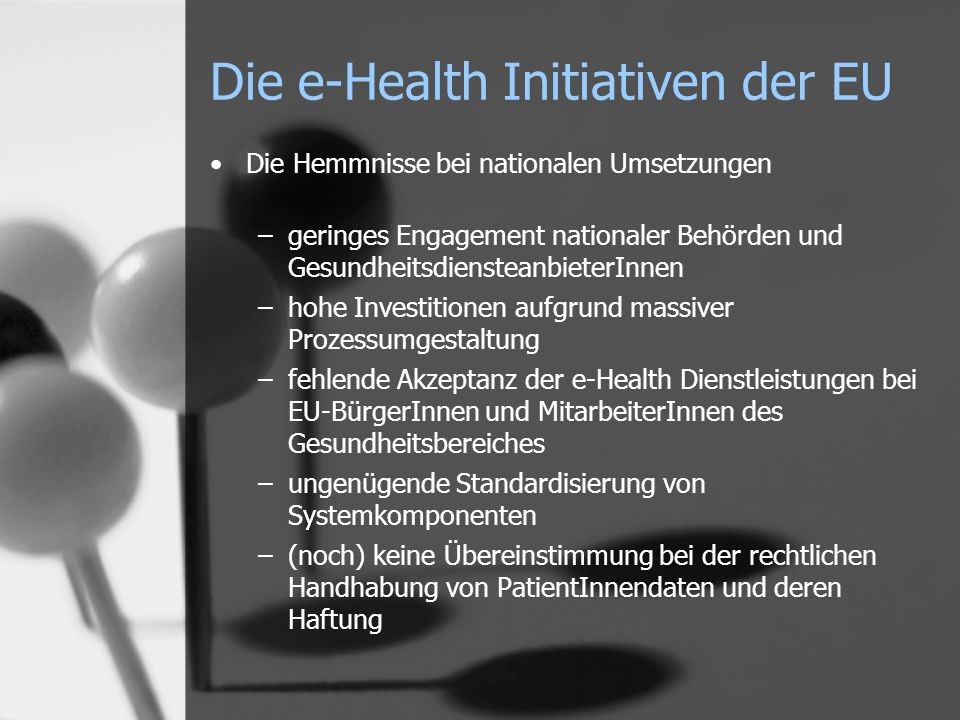 Die e-Health Initiativen der EU Die Hemmnisse bei nationalen Umsetzungen –geringes Engagement nationaler Behörden und GesundheitsdiensteanbieterInnen –hohe Investitionen aufgrund massiver Prozessumgestaltung –fehlende Akzeptanz der e-Health Dienstleistungen bei EU-BürgerInnen und MitarbeiterInnen des Gesundheitsbereiches –ungenügende Standardisierung von Systemkomponenten –(noch) keine Übereinstimmung bei der rechtlichen Handhabung von PatientInnendaten und deren Haftung