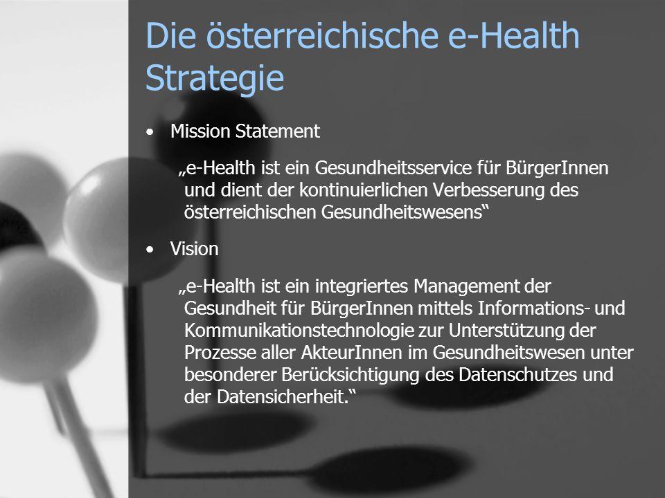 Mission Statement e-Health ist ein Gesundheitsservice für BürgerInnen und dient der kontinuierlichen Verbesserung des österreichischen Gesundheitswesens Vision e-Health ist ein integriertes Management der Gesundheit für BürgerInnen mittels Informations- und Kommunikationstechnologie zur Unterstützung der Prozesse aller AkteurInnen im Gesundheitswesen unter besonderer Berücksichtigung des Datenschutzes und der Datensicherheit.