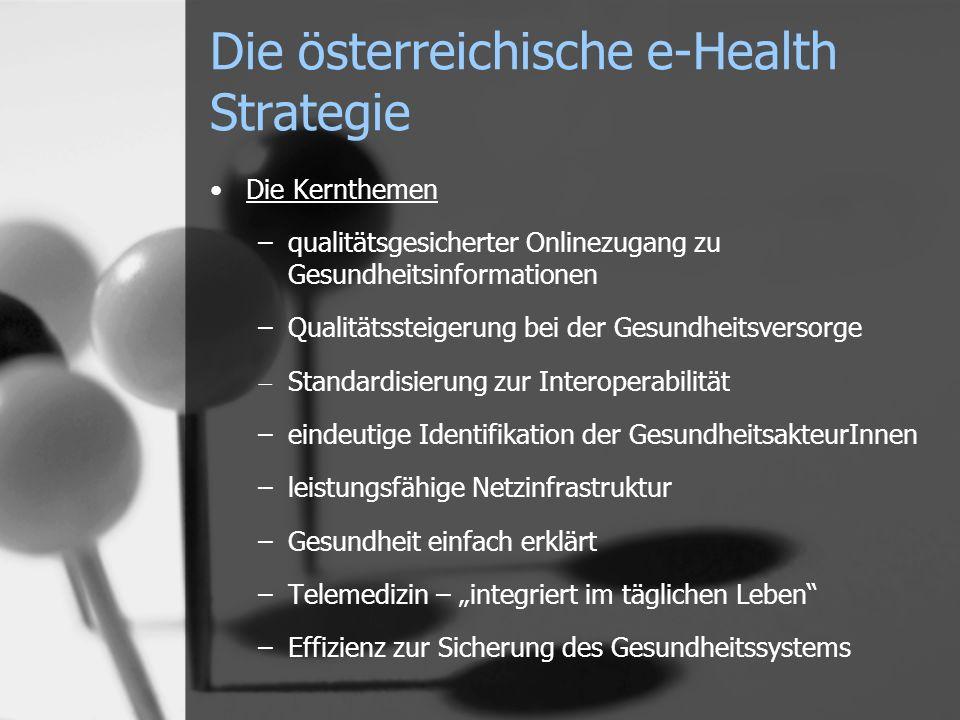 Die österreichische e-Health Strategie Die Kernthemen –qualitätsgesicherter Onlinezugang zu Gesundheitsinformationen –Qualitätssteigerung bei der Gesundheitsversorge Standardisierung zur Interoperabilität –eindeutige Identifikation der GesundheitsakteurInnen –leistungsfähige Netzinfrastruktur –Gesundheit einfach erklärt –Telemedizin – integriert im täglichen Leben –Effizienz zur Sicherung des Gesundheitssystems