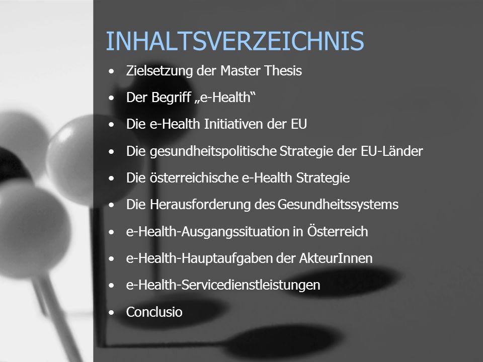 INHALTSVERZEICHNIS Zielsetzung der Master Thesis Der Begriff e-Health Die e-Health Initiativen der EU Die gesundheitspolitische Strategie der EU-Länder Die österreichische e-Health Strategie Die Herausforderung des Gesundheitssystems e-Health-Ausgangssituation in Österreich e-Health-Hauptaufgaben der AkteurInnen e-Health-Servicedienstleistungen Conclusio