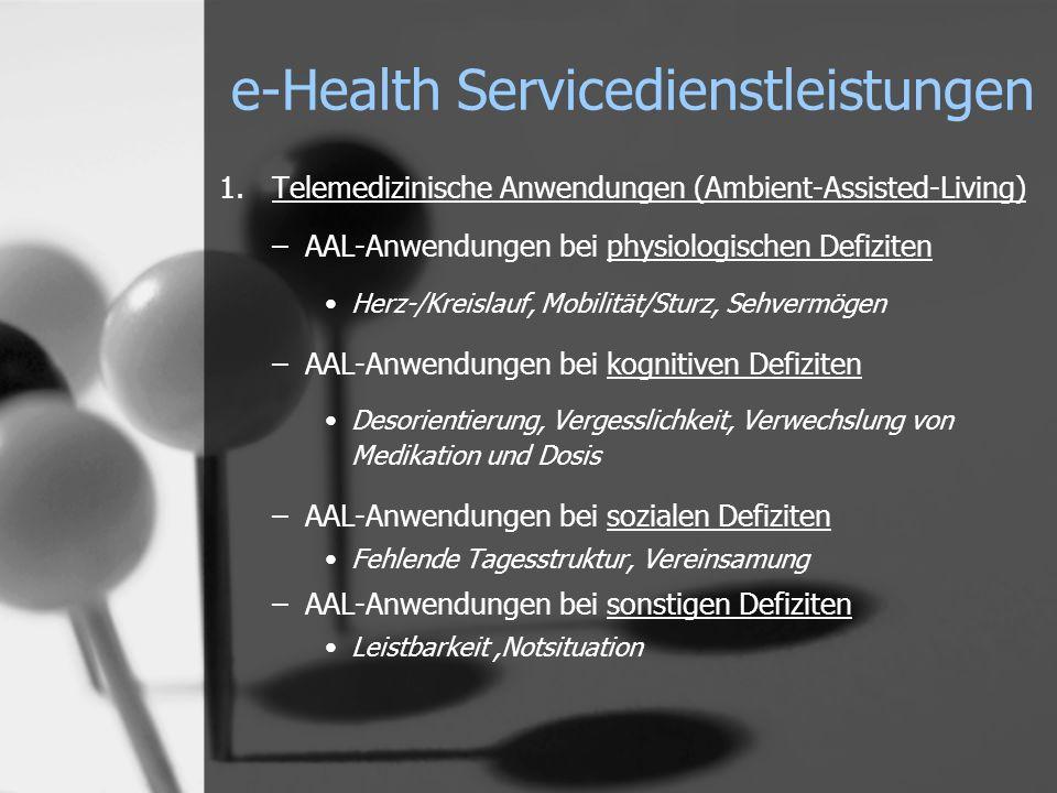 e-Health Servicedienstleistungen 1.Telemedizinische Anwendungen (Ambient-Assisted-Living) –AAL-Anwendungen bei physiologischen Defiziten Herz-/Kreislauf, Mobilität/Sturz, Sehvermögen –AAL-Anwendungen bei kognitiven Defiziten Desorientierung, Vergesslichkeit, Verwechslung von Medikation und Dosis –AAL-Anwendungen bei sozialen Defiziten Fehlende Tagesstruktur, Vereinsamung –AAL-Anwendungen bei sonstigen Defiziten Leistbarkeit,Notsituation