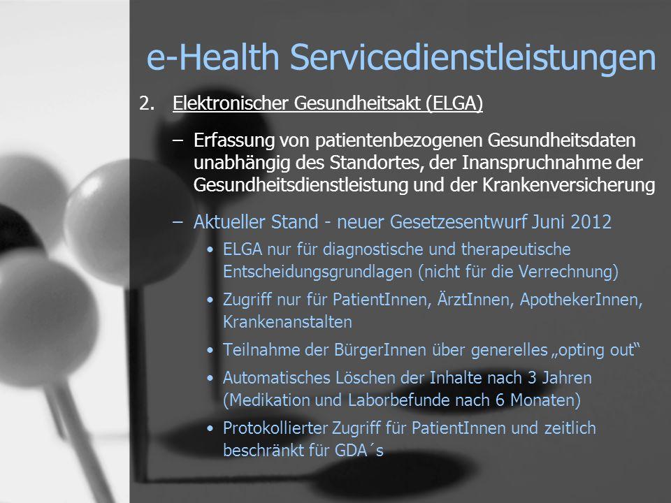 e-Health Servicedienstleistungen 2.Elektronischer Gesundheitsakt (ELGA) –Erfassung von patientenbezogenen Gesundheitsdaten unabhängig des Standortes, der Inanspruchnahme der Gesundheitsdienstleistung und der Krankenversicherung –Aktueller Stand - neuer Gesetzesentwurf Juni 2012 ELGA nur für diagnostische und therapeutische Entscheidungsgrundlagen (nicht für die Verrechnung) Zugriff nur für PatientInnen, ÄrztInnen, ApothekerInnen, Krankenanstalten Teilnahme der BürgerInnen über generelles opting out Automatisches Löschen der Inhalte nach 3 Jahren (Medikation und Laborbefunde nach 6 Monaten) Protokollierter Zugriff für PatientInnen und zeitlich beschränkt für GDA´s