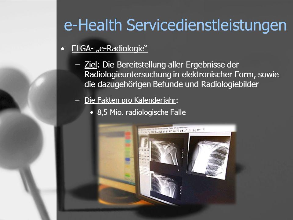 e-Health Servicedienstleistungen ELGA- e-Radiologie –Ziel: Die Bereitstellung aller Ergebnisse der Radiologieuntersuchung in elektronischer Form, sowie die dazugehörigen Befunde und Radiologiebilder –Die Fakten pro Kalenderjahr: 8,5 Mio.