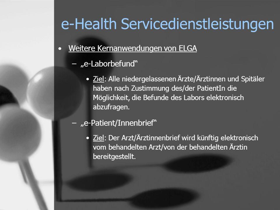 e-Health Servicedienstleistungen Weitere Kernanwendungen von ELGA –e-Laborbefund Ziel: Alle niedergelassenen Ärzte/Ärztinnen und Spitäler haben nach Zustimmung des/der PatientIn die Möglichkeit, die Befunde des Labors elektronisch abzufragen.