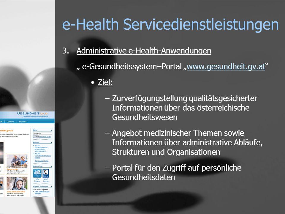 e-Health Servicedienstleistungen 3.Administrative e-Health-Anwendungen e-Gesundheitssystem–Portal www.gesundheit.gv.atwww.gesundheit.gv.at Ziel: –Zurv