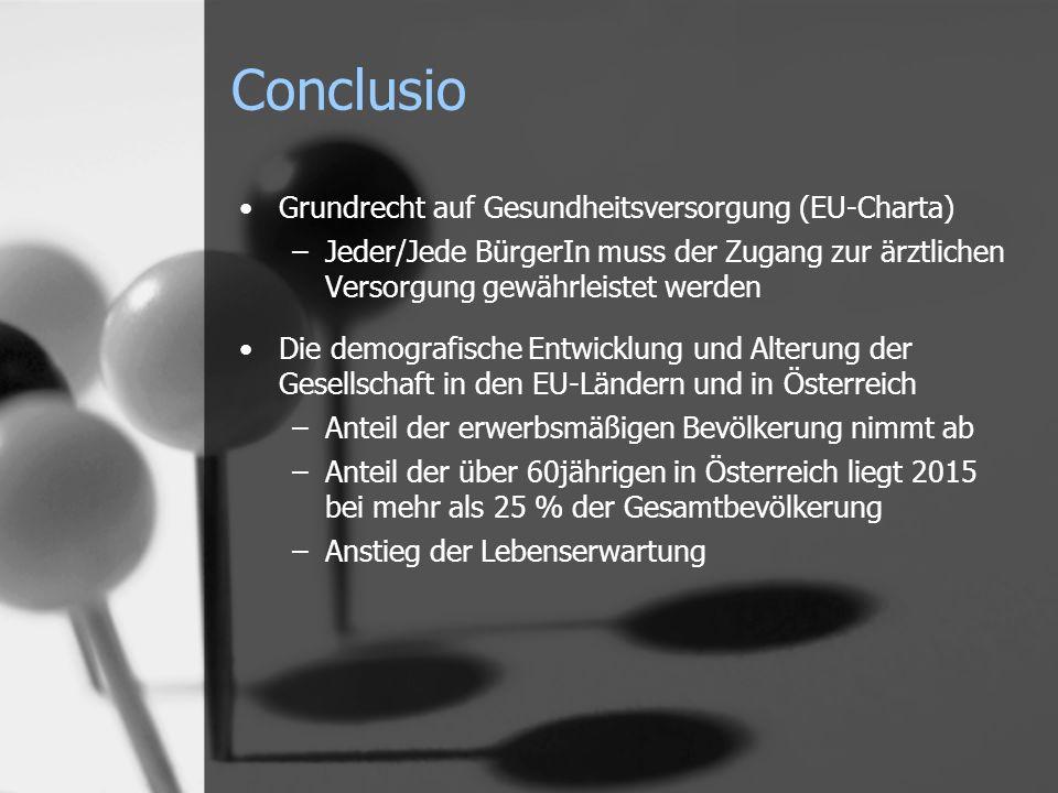 Grundrecht auf Gesundheitsversorgung (EU-Charta) –Jeder/Jede BürgerIn muss der Zugang zur ärztlichen Versorgung gewährleistet werden Die demografische Entwicklung und Alterung der Gesellschaft in den EU-Ländern und in Österreich –Anteil der erwerbsmäßigen Bevölkerung nimmt ab –Anteil der über 60jährigen in Österreich liegt 2015 bei mehr als 25 % der Gesamtbevölkerung –Anstieg der Lebenserwartung