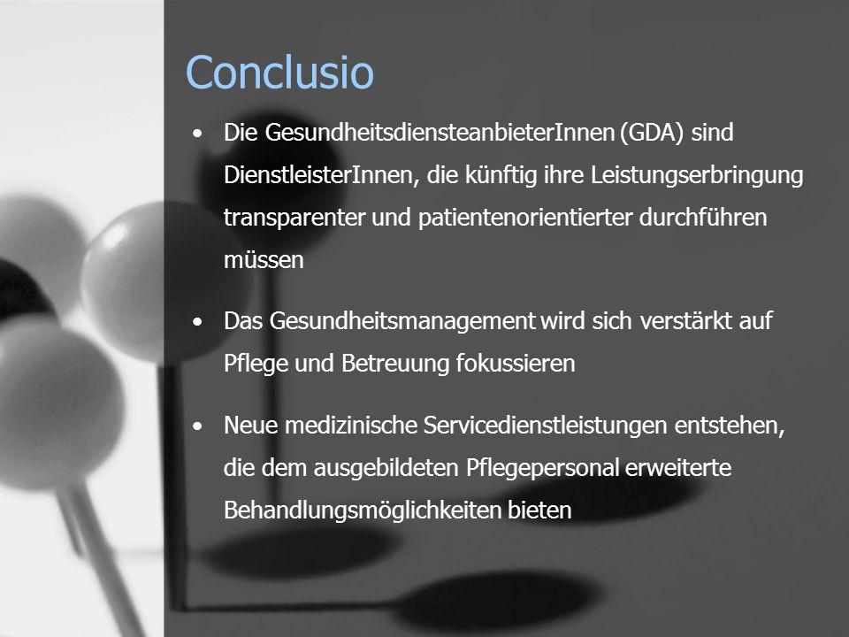 Conclusio Die GesundheitsdiensteanbieterInnen (GDA) sind DienstleisterInnen, die künftig ihre Leistungserbringung transparenter und patientenorientierter durchführen müssen Das Gesundheitsmanagement wird sich verstärkt auf Pflege und Betreuung fokussieren Neue medizinische Servicedienstleistungen entstehen, die dem ausgebildeten Pflegepersonal erweiterte Behandlungsmöglichkeiten bieten