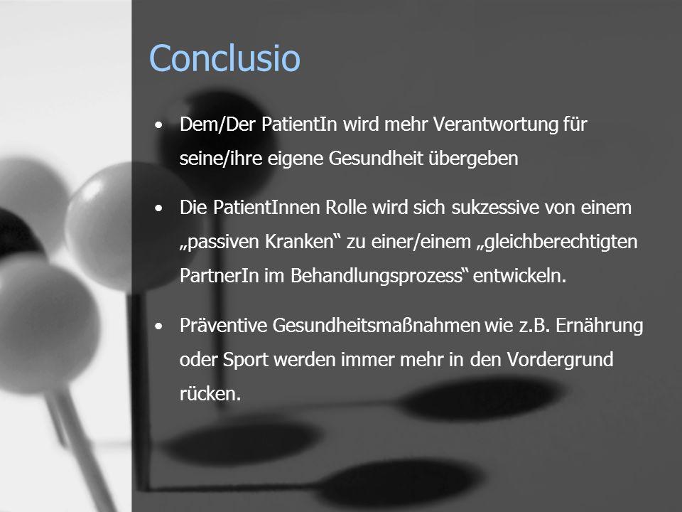 Conclusio Dem/Der PatientIn wird mehr Verantwortung für seine/ihre eigene Gesundheit übergeben Die PatientInnen Rolle wird sich sukzessive von einem passiven Kranken zu einer/einem gleichberechtigten PartnerIn im Behandlungsprozess entwickeln.