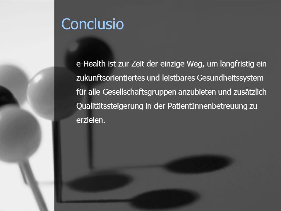 Conclusio e-Health ist zur Zeit der einzige Weg, um langfristig ein zukunftsorientiertes und leistbares Gesundheitssystem für alle Gesellschaftsgruppen anzubieten und zusätzlich Qualitätssteigerung in der PatientInnenbetreuung zu erzielen.